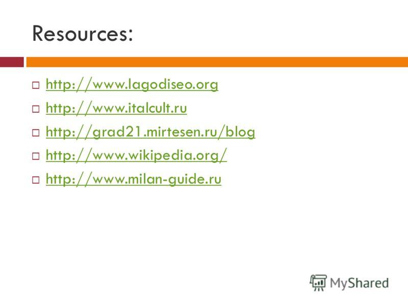 Resources: http://www.lagodiseo.org http://www.italcult.ru http://grad21.mirtesen.ru/blog http://www.wikipedia.org/ http://www.milan-guide.ru