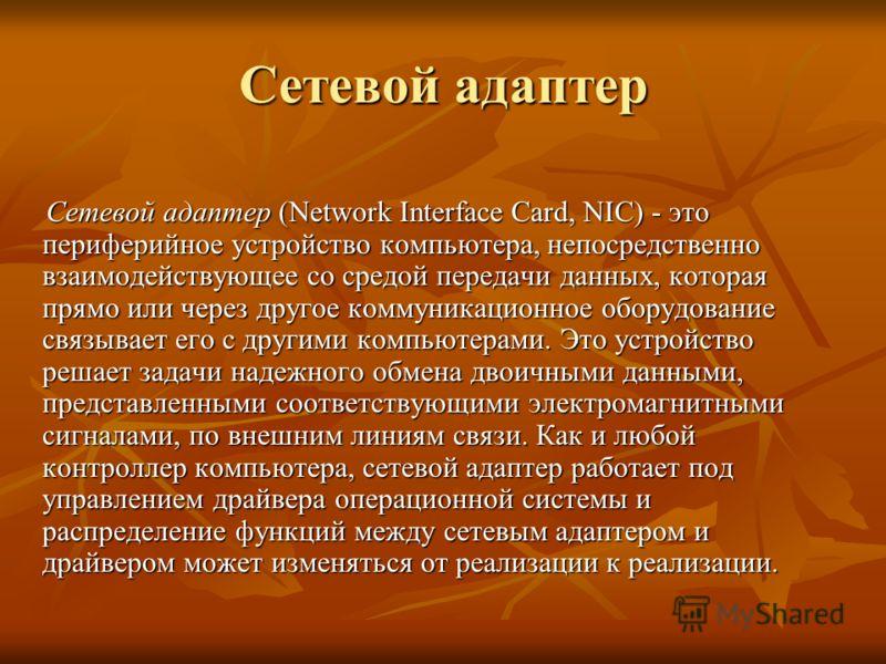 Сетевой адаптер Сетевой адаптер (Network Interface Card, NIC) - это периферийное устройство компьютера, непосредственно взаимодействующее со средой передачи данных, которая прямо или через другое коммуникационное оборудование связывает его с другими