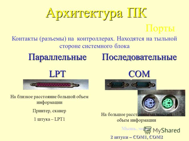 Архитектура ПК Порты На близкое расстояние большой объем информации Принтер, сканер 1 штука – LPT1 Контакты (разъемы) на контроллерах. Находятся на тыльной стороне системного блока ПоследовательныеCOMПараллельныеLPT На большое расстояние маленький об