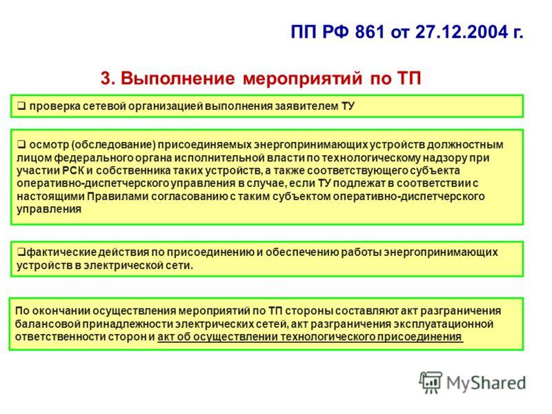 3. Выполнение мероприятий по ТП проверка сетевой организацией выполнения заявителем ТУ осмотр (обследование) присоединяемых энергопринимающих устройств должностным лицом федерального органа исполнительной власти по технологическому надзору при участи