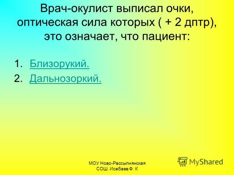 МОУ Ново-Рассыпнянская СОШ. Исебаев Ф. К Врач-окулист выписал очки, оптическая сила которых ( + 2 дптр), это означает, что пациент: 1.Близорукий.Близорукий. 2.Дальнозоркий.Дальнозоркий.