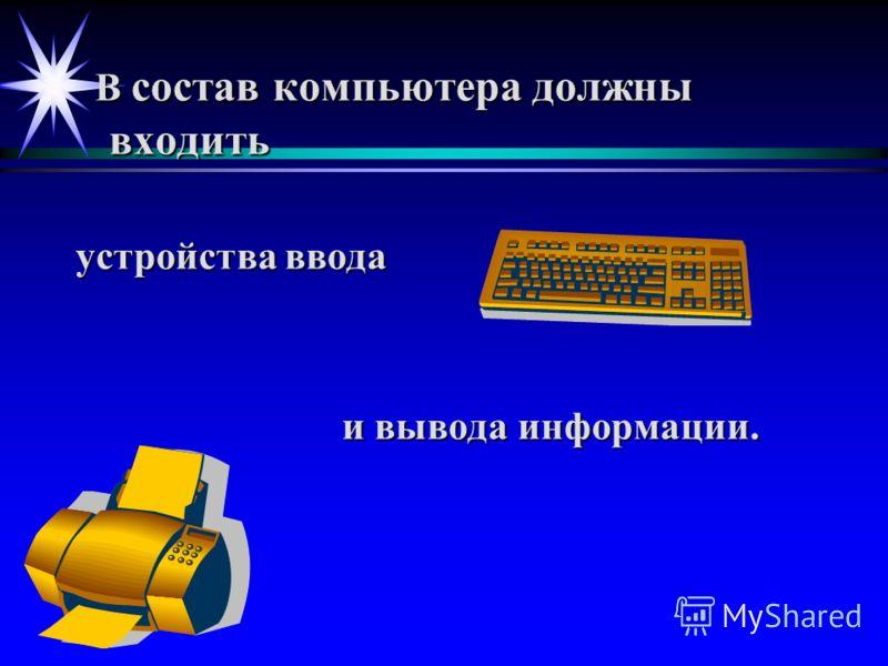 В состав компьютера должны входить В состав компьютера должны входить устройства ввода и вывода информации.