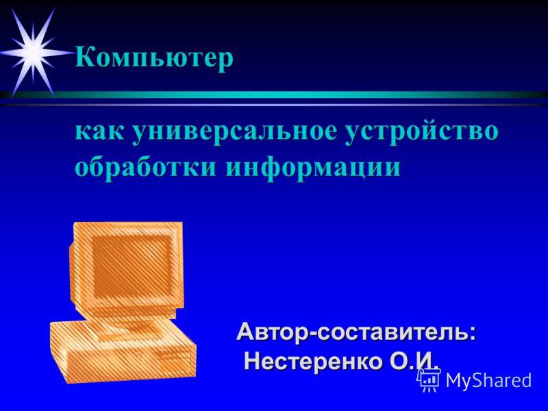 Компьютер как универсальное устройство обработки информации Автор-составитель: Нестеренко О.И. Нестеренко О.И.