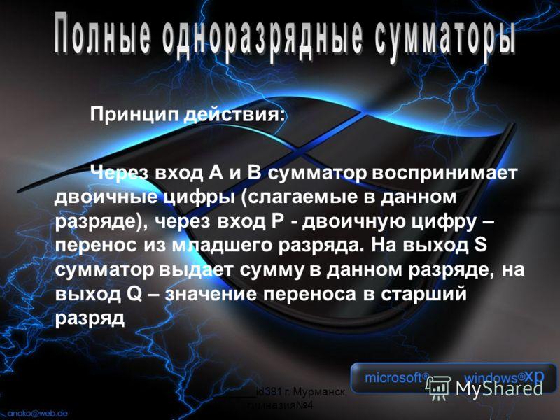 _______id381 г. Мурманск, гимназия4 Принцип действия: Через вход A и B сумматор воспринимает двоичные цифры (слагаемые в данном разряде), через вход P - двоичную цифру – перенос из младшего разряда. На выход S сумматор выдает сумму в данном разряде,