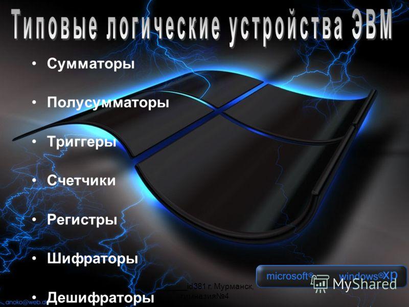 _______id381 г. Мурманск, гимназия4 Сумматоры Полусумматоры Триггеры Счетчики Регистры Шифраторы Дешифраторы