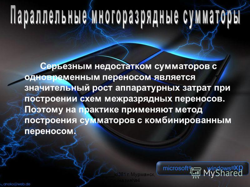 _______id381 г. Мурманск, гимназия4 Серьезным недостатком сумматоров с одновременным переносом является значительный рост аппаратурных затрат при построении схем межразрядных переносов. Поэтому на практике применяют метод построения сумматоров с комб