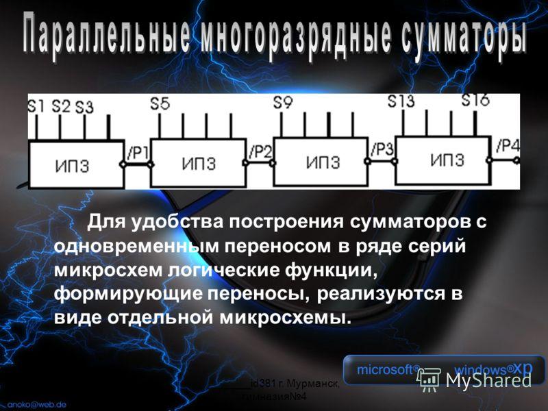 _______id381 г. Мурманск, гимназия4 Для удобства построения сумматоров с одновременным переносом в ряде серий микросхем логические функции, формирующие переносы, реализуются в виде отдельной микросхемы.