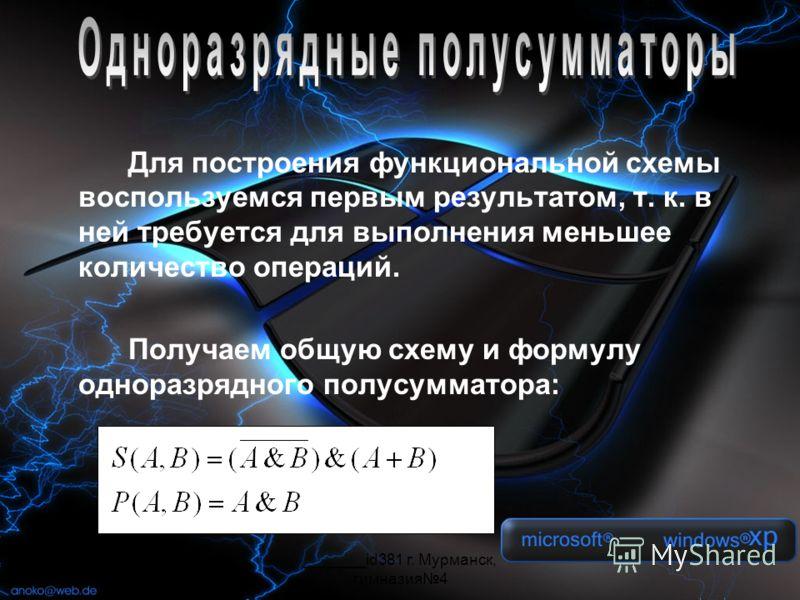 _______id381 г. Мурманск, гимназия4 Для построения функциональной схемы воспользуемся первым результатом, т. к. в ней требуется для выполнения меньшее количество операций. Получаем общую схему и формулу одноразрядного полусумматора: