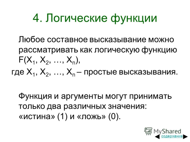 4. Логические функции Любое составное высказывание можно рассматривать как логическую функцию F(X 1, X 2, …, X n ), где X 1, X 2, …, X n – простые высказывания. Функция и аргументы могут принимать только два различных значения: «истина» (1) и «ложь»