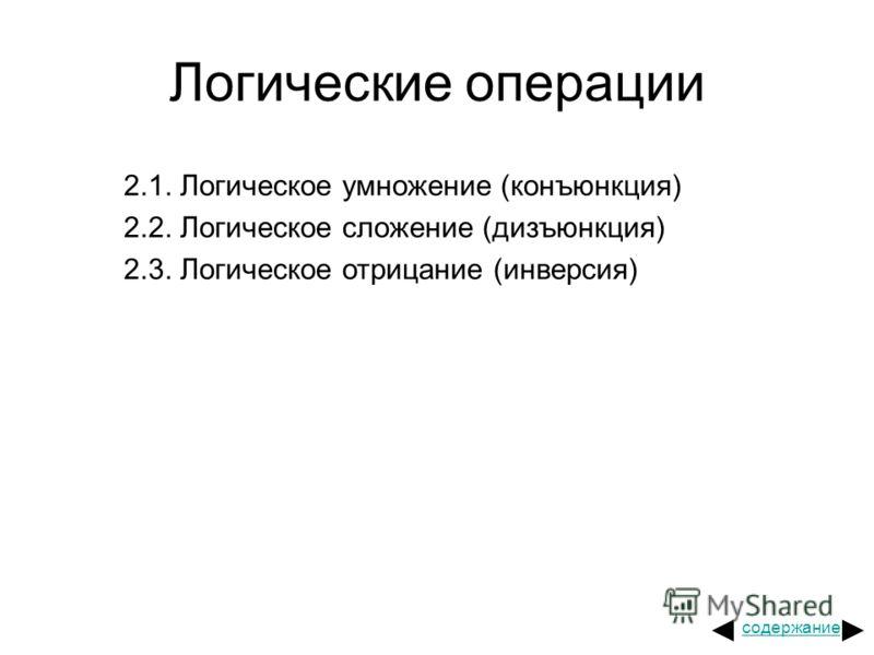 Логические операции 2.1. Логическое умножение (конъюнкция) 2.2. Логическое сложение (дизъюнкция) 2.3. Логическое отрицание (инверсия) содержание