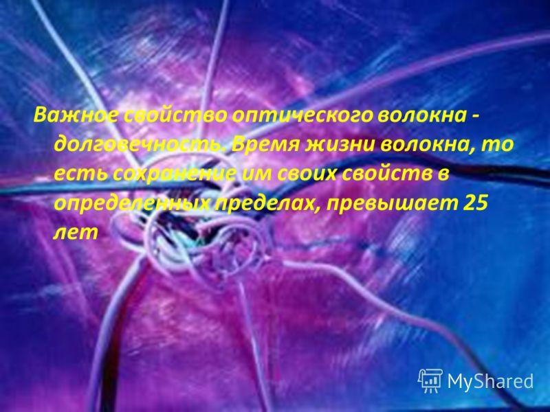 Важное свойство оптического волокна - долговечность. Время жизни волокна, то есть сохранение им своих свойств в определенных пределах, превышает 25 лет