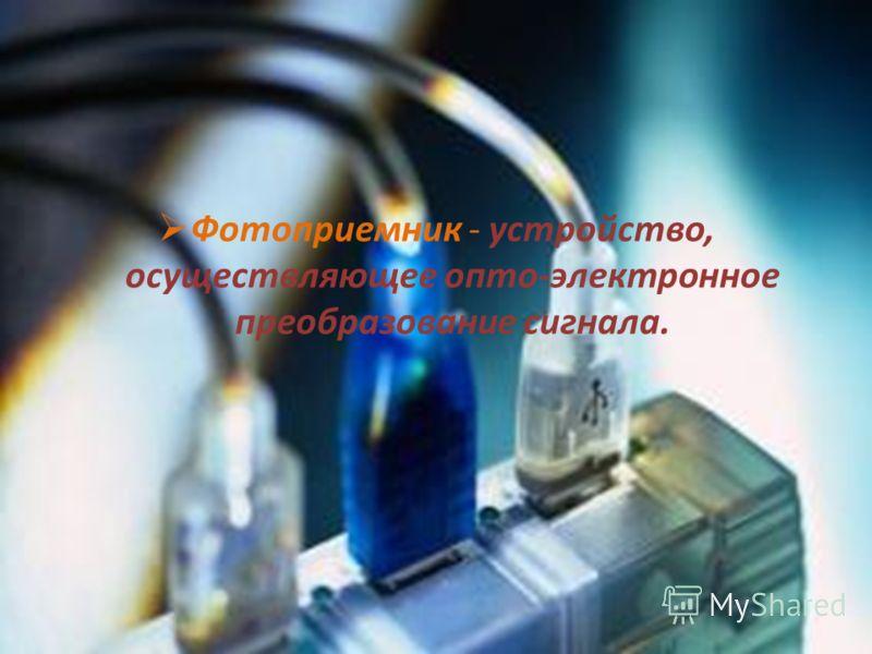 Фотоприемник - устройство, осуществляющее опто-электронное преобразование сигнала.