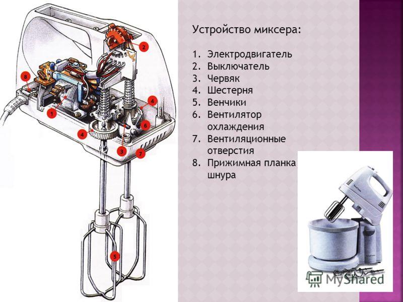 Устройство миксера: 1.Электродвигатель 2.Выключатель 3.Червяк 4.Шестерня 5.Венчики 6.Вентилятор охлаждения 7.Вентиляционные отверстия 8.Прижимная планка шнура
