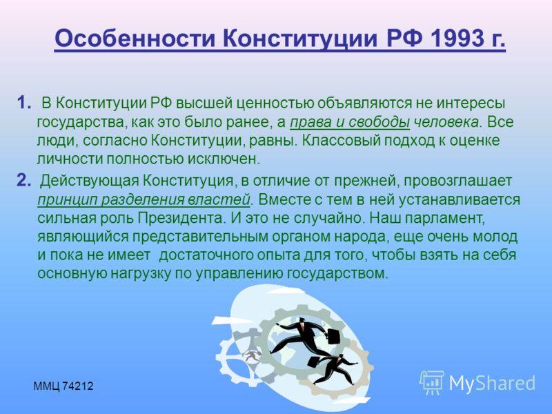 ММЦ 74212 Особенности Конституции РФ 1993 г. 1. В Конституции РФ высшей ценностью объявляются не интересы государства, как это было ранее, а права и свободы человека. Все люди, согласно Конституции, равны. Классовый подход к оценке личности полностью