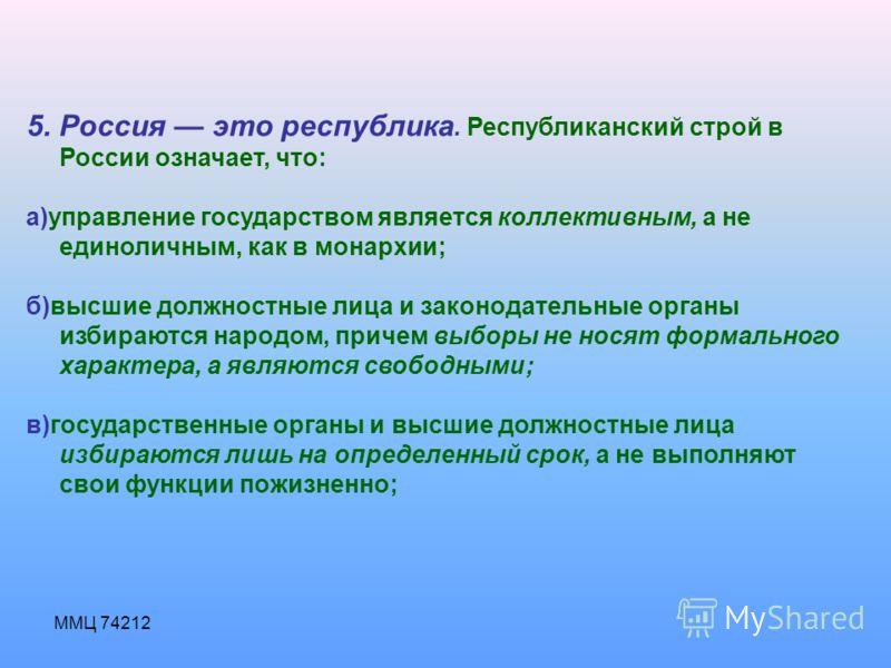 ММЦ 74212 5. Россия это республика. Республиканский строй в России означает, что: а)управление государством является коллективным, а не единоличным, как в монархии; б)высшие должностные лица и законодательные органы избираются народом, причем выборы