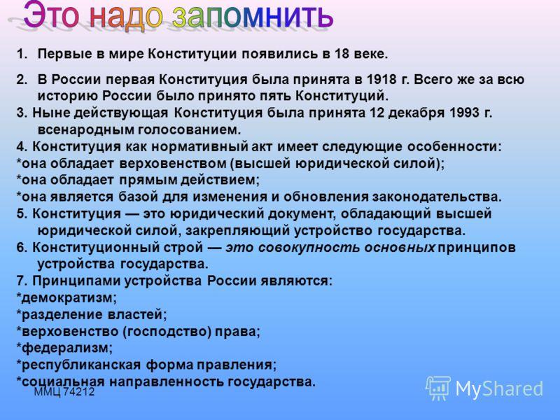 1.Первые в мире Конституции появились в 18 веке. 2.В России первая Конституция была принята в 1918 г. Всего же за всю историю России было принято пять Конституций. 3. Ныне действующая Конституция была принята 12 декабря 1993 г. всенародным голосовани