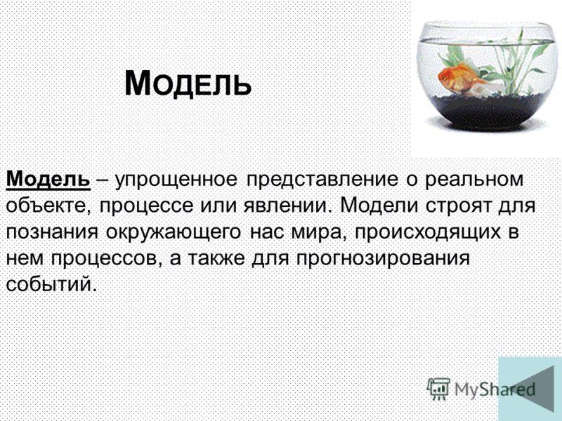 3 М ОДЕЛЬ Модель – упрощенное представление о реальном объекте, процессе или явлении. Модели строят для познания окружающего нас мира, происходящих в нем процессов, а также для прогнозирования событий.