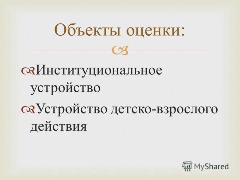 Институциональное устройство Устройство детско - взрослого действия Объекты оценки :