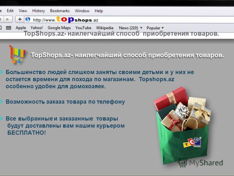 TopShops.az- наилегчайший способ приобретения товаров. Большинство людей слишком заняты своими детьми и у них не остается времени для похода по магазинам. Topshops.az особенно удобен для домохозяек. Возможность заказа товара по телефону Все выбранные