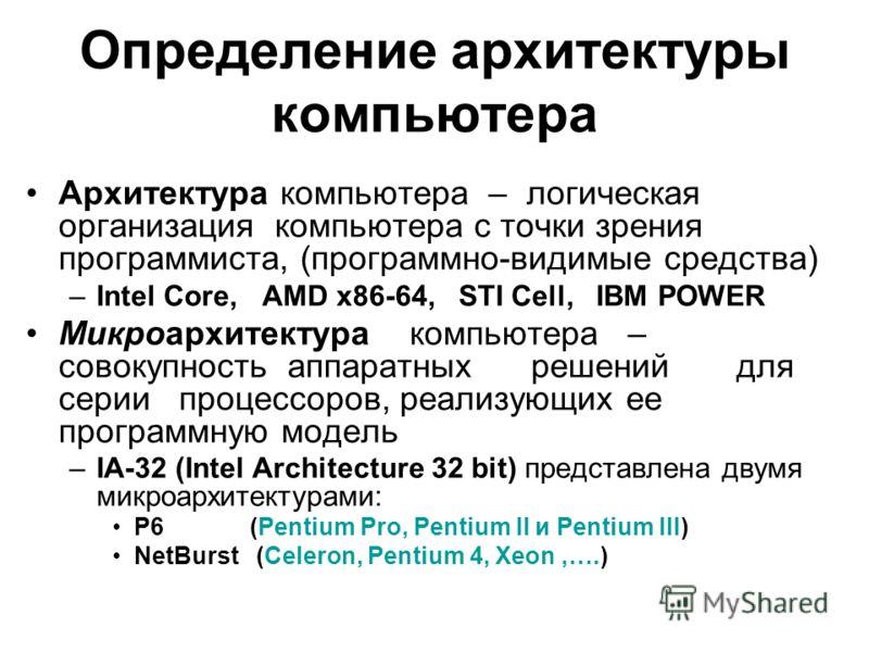 Определение архитектуры компьютера Архитектура компьютера – логическая организация компьютера с точки зрения программиста, (программно-видимые средства) –Intel Core, AMD x86-64, STI Cell, IBM POWER Микроархитектура компьютера – совокупность аппаратны