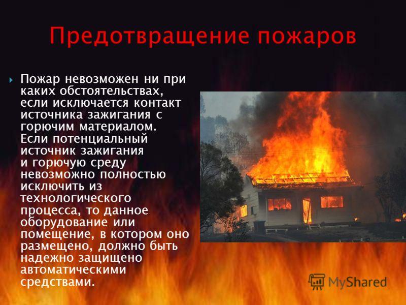 Пожар невозможен ни при каких обстоятельствах, если исключается контакт источника зажигания с горючим материалом. Если потенциальный источник зажигания и горючую среду невозможно полностью исключить из технологического процесса, то данное оборудовани