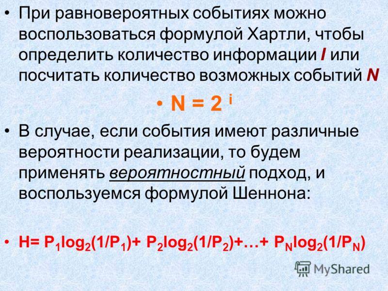 При равновероятных событиях можно воспользоваться формулой Хартли, чтобы определить количество информации I или посчитать количество возможных событий N N = 2 i В случае, если события имеют различные вероятности реализации, то будем применять вероятн