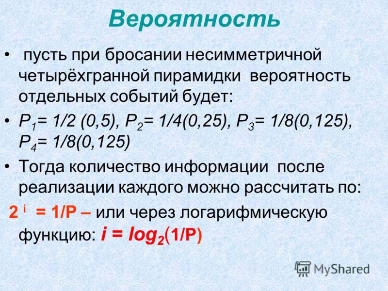 Вероятность пусть при бросании несимметричной четырёхгранной пирамидки вероятность отдельных событий будет: Р 1 = 1/2 (0,5), Р 2 = 1/4(0,25), Р 3 = 1/8(0,125), Р 4 = 1/8(0,125) Тогда количество информации после реализации каждого можно рассчитать по: