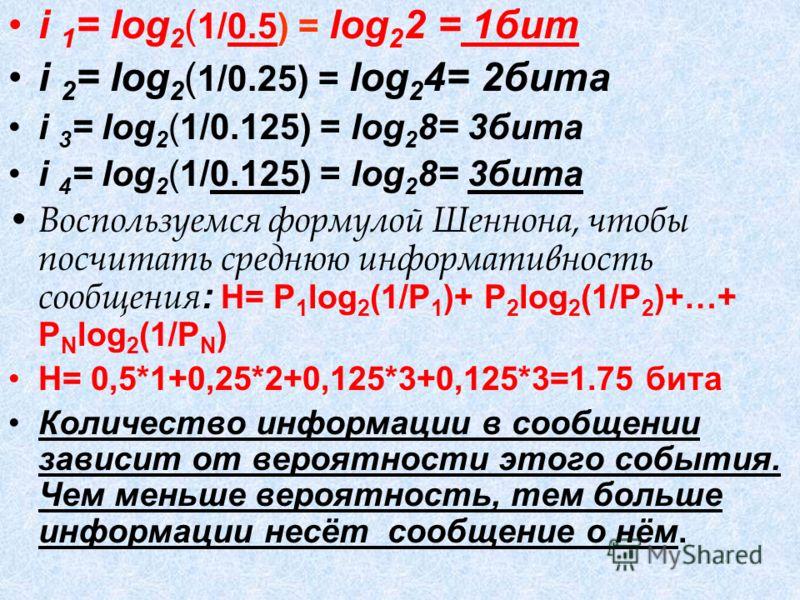 i 1 = log 2 ( 1/0.5) = log 2 2 = 1бит i 2 = log 2 ( 1/0.25) = log 2 4= 2бита i 3 = log 2 (1/0.125) = log 2 8= 3бита i 4 = log 2 (1/0.125) = log 2 8= 3бита Воспользуемся формулой Шеннона, чтобы посчитать среднюю информативность сообщения : Н= P 1 log