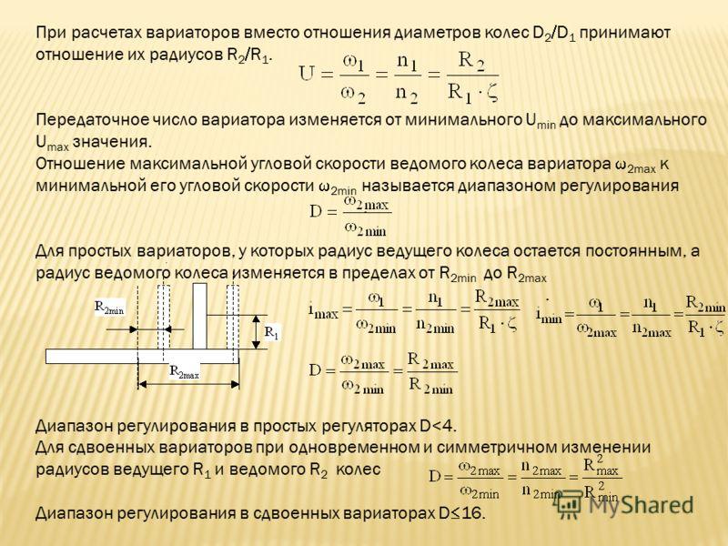 При расчетах вариаторов вместо отношения диаметров колес D 2 D 1 принимают отношение их радиусов R 2 R 1. Передаточное число вариатора изменяется от минимального U min до максимального U max значения. Отношение максимальной угловой скорости ведомого