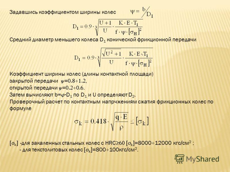 Задавшись коэффициентом ширины колес Средний диаметр меньшего колеса D 1 конической фрикционной передачи. Коэффициент ширины колес (длины контактной площади) закрытой передачи, открытой передачи. Затем вычисляют b= D 1 по D 1 и U определяют D 2. Пров