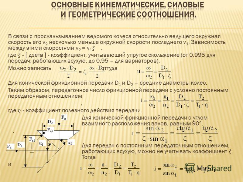 В связи с проскальзыванием ведомого колеса относительно ведущего окружная скорость его v 2 несколько меньше окружной скорости последнего v 1. Зависимость между этими скоростями v 2 = v 1, где - дзета - коэффициент, учитывающий упругое скольжение (от