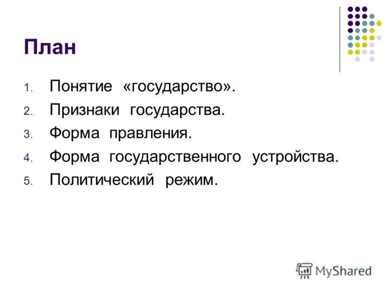 План 1. Понятие «государство». 2. Признаки государства. 3. Форма правления. 4. Форма государственного устройства. 5. Политический режим.