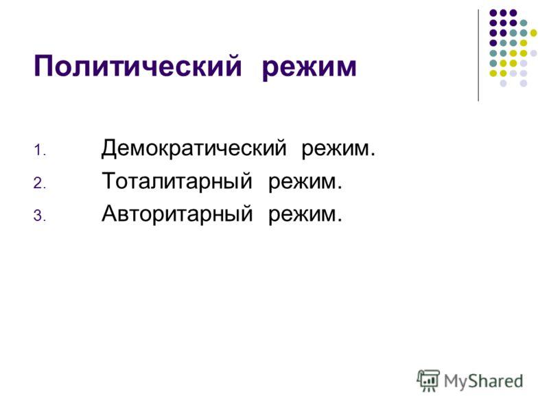 Политический режим 1. Демократический режим. 2. Тоталитарный режим. 3. Авторитарный режим.