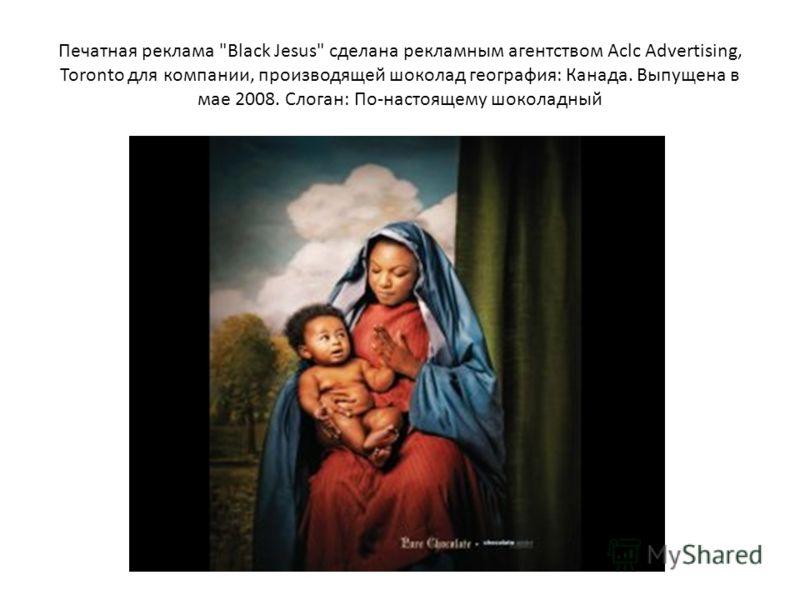 Печатная реклама Black Jesus сделана рекламным агентством Aclc Advertising, Toronto для компании, производящей шоколад география: Канада. Выпущена в мае 2008. Слоган: По-настоящему шоколадный