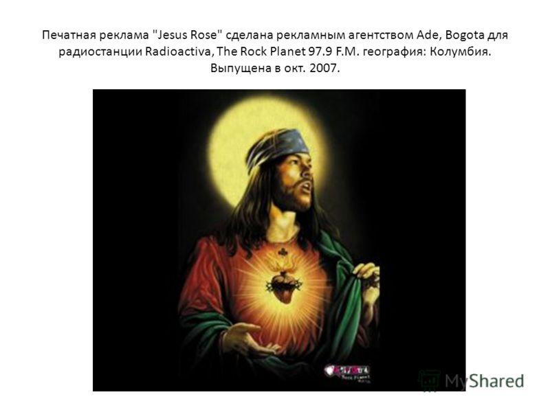 Печатная реклама Jesus Rose сделана рекламным агентством Ade, Bogota для радиостанции Radioactiva, The Rock Planet 97.9 F.M. география: Колумбия. Выпущена в окт. 2007.