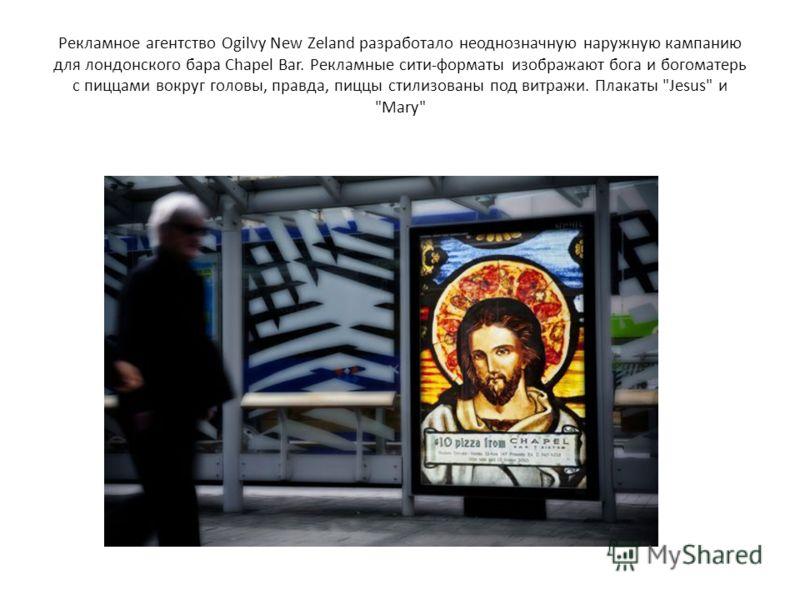 Рекламное агентство Ogilvy New Zeland разработало неоднозначную наружную кампанию для лондонского бара Chapel Bar. Рекламные сити-форматы изображают бога и богоматерь с пиццами вокруг головы, правда, пиццы стилизованы под витражи. Плакаты