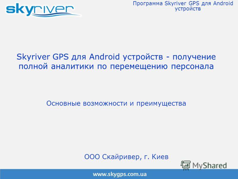 Skyriver GPS для Android устройств - получение полной аналитики по перемещению персонала Основные возможности и преимущества Программа Skyriver GPS для Android устройств ООО Скайривер, г. Киев