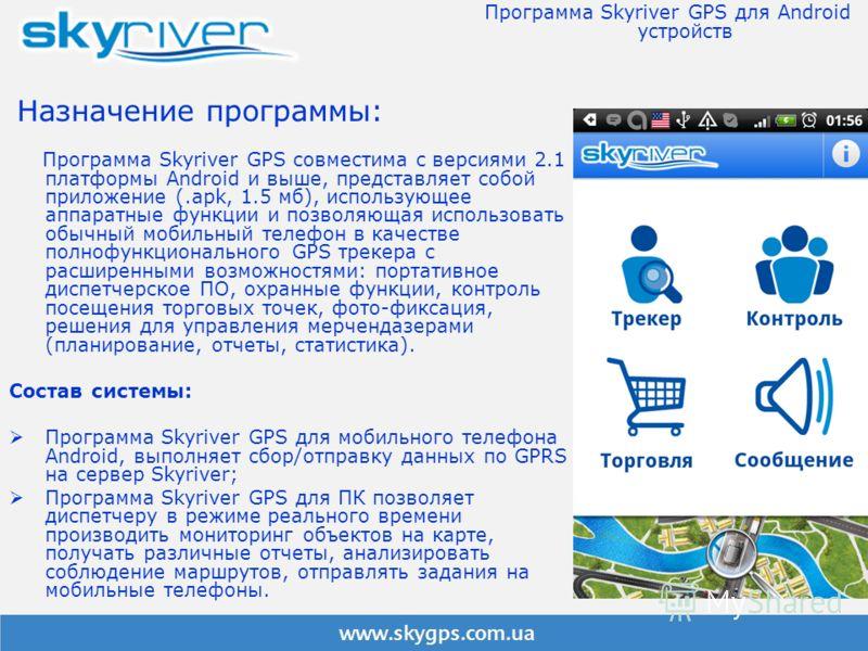 Назначение программы: Программа Skyriver GPS совместима с версиями 2.1 платформы Android и выше, представляет собой приложение (.apk, 1.5 мб), использующее аппаратные функции и позволяющая использовать обычный мобильный телефон в качестве полнофункци