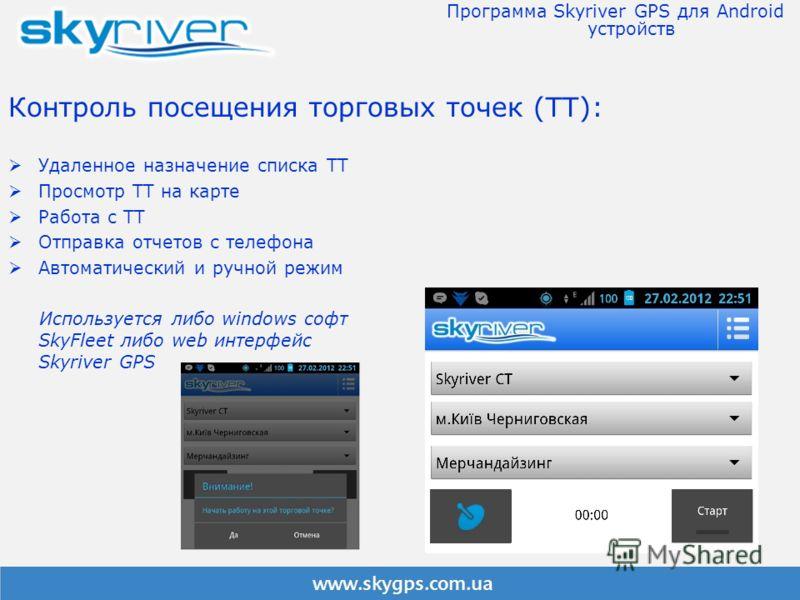 Контроль посещения торговых точек (ТТ): Удаленное назначение списка ТТ Просмотр ТТ на карте Работа с ТТ Отправка отчетов с телефона Автоматический и ручной режим Используется либо windows софт SkyFleet либо web интерфейс Skyriver GPS Программа Skyriv