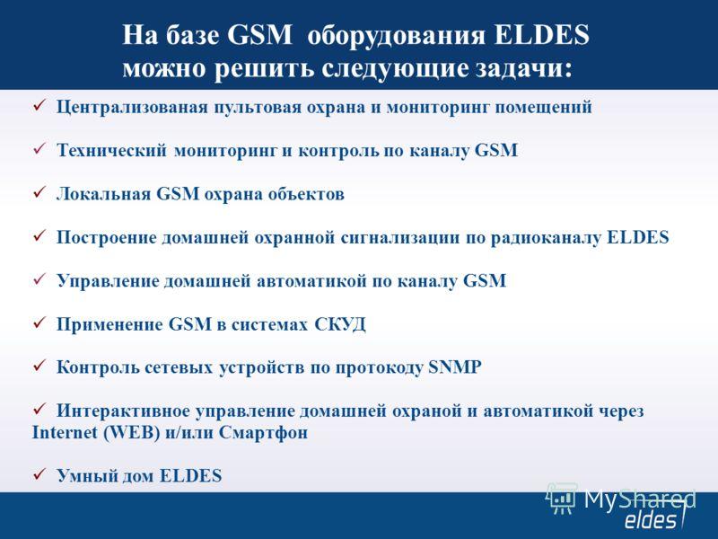 На базе GSM оборудования ELDES можно решить следующие задачи: Централизованая пультовая охрана и мониторинг помещений Технический мониторинг и контроль по каналу GSM Локальная GSM охрана объектов Построение домашней охранной сигнализации по радиокана