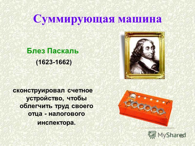 10 Суммирующая машина Блез Паскаль (1623-1662) сконструировал счетное устройство, чтобы облегчить труд своего отца - налогового инспектора.