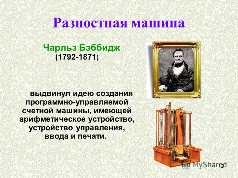 12 Разностная машина Чарльз Бэббидж (1792-1871 ) выдвинул идею создания программно-управляемой счетной машины, имеющей арифметическое устройство, устройство управления, ввода и печати.