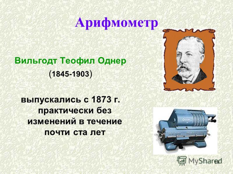 14 Арифмометр Вильгодт Теофил Однер ( 1845-1903 ) выпускались с 1873 г. практически без изменений в течение почти ста лет
