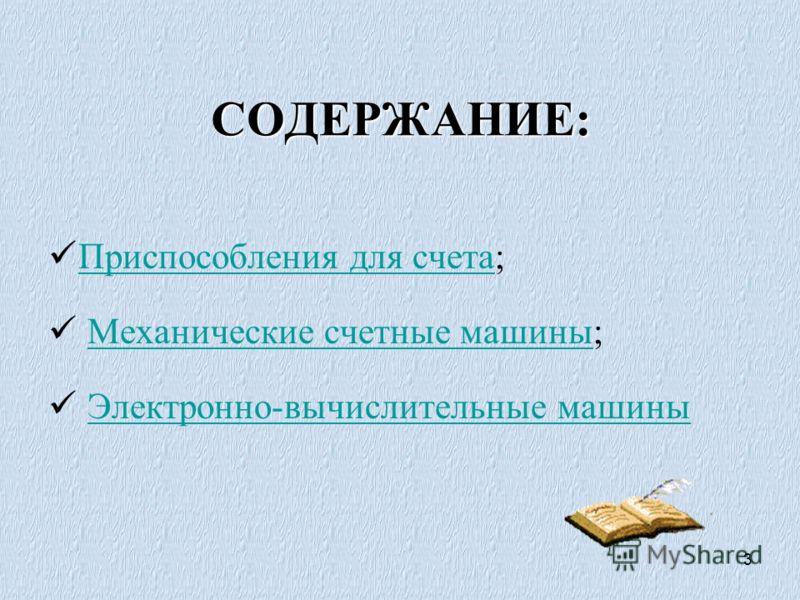 3 СОДЕРЖАНИЕ: Приспособления для счета; Приспособления для счета Механические счетные машины;Механические счетные машины Электронно-вычислительные машины