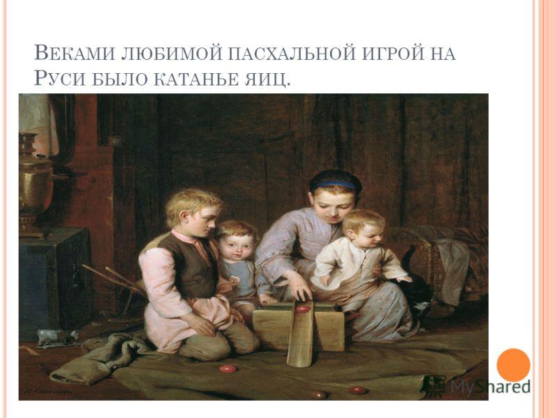 В ЕКАМИ ЛЮБИМОЙ ПАСХАЛЬНОЙ ИГРОЙ НА Р УСИ БЫЛО КАТАНЬЕ ЯИЦ.