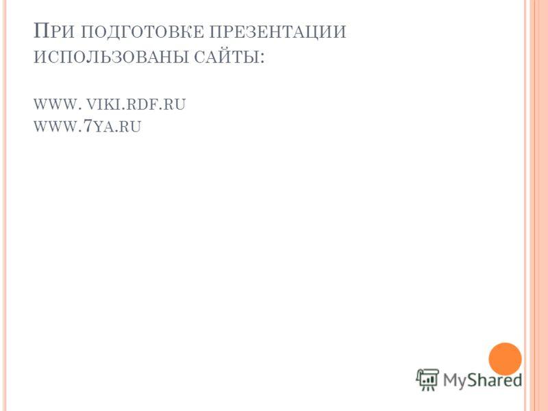 П РИ ПОДГОТОВКЕ ПРЕЗЕНТАЦИИ ИСПОЛЬЗОВАНЫ САЙТЫ : WWW. VIKI. RDF. RU WWW.7 YA. RU