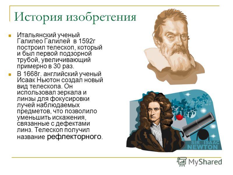История изобретения Итальянский ученый Галилео Галилей в 1592г построил телескоп, который и был первой подзорной трубой, увеличивающий примерно в 30 раз. В 1668г. английский ученый Исаак Ньютон создал новый вид телескопа. Он использовал зеркала и лин