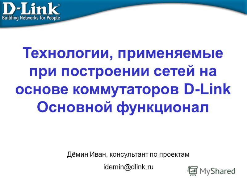 Технологии, применяемые при построении сетей на основе коммутаторов D-Link Основной функционал Дёмин Иван, консультант по проектам idemin@dlink.ru