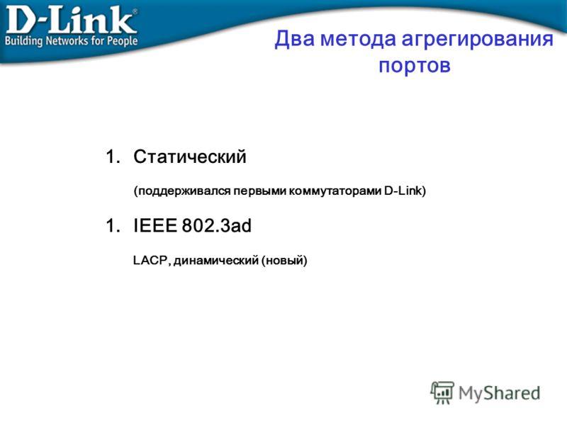 1.Статический (поддерживался первыми коммутаторами D-Link) 1.IEEE 802.3ad LACP, динамический (новый) Два метода агрегирования портов