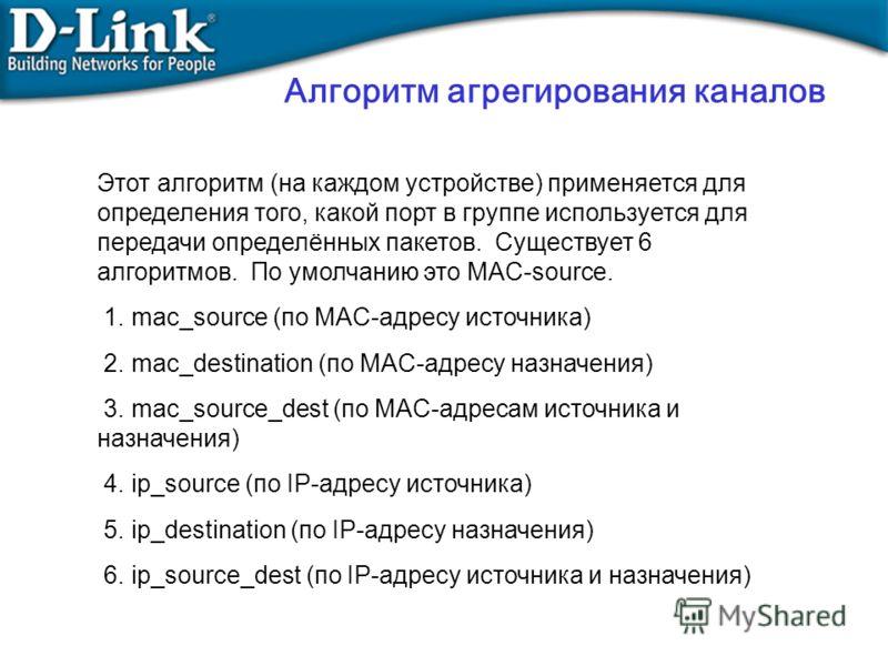 Этот алгоритм (на каждом устройстве) применяется для определения того, какой порт в группе используется для передачи определённых пакетов. Существует 6 алгоритмов. По умолчанию это MAC-source. 1. mac_source (по MAC-адресу источника) 2. mac_destinatio
